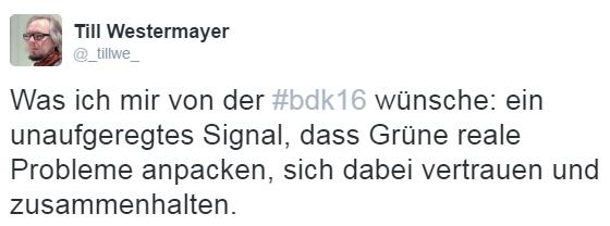 Tweet von Till Westermayer [@_tillwe_]: Was ich mir von der #bdk16 wünsche: ein unaufgeregtes Signal, dass Grüne reale Probleme anpacken, sich dabei vertrauen und zusammenhalten.